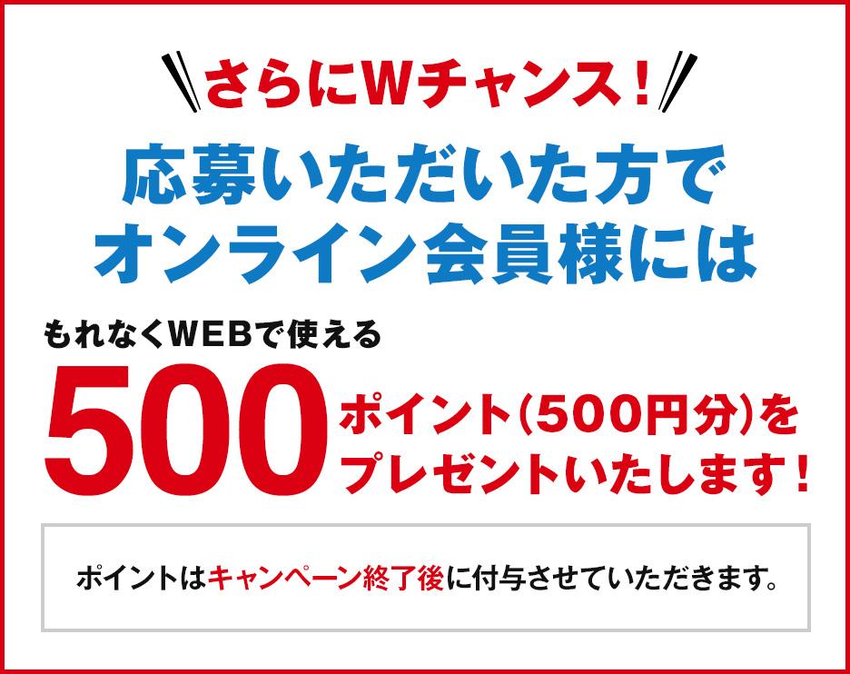 応募いただいた方で、オンライン会員様にはもれなくWEBで使える500ポイント(500円分)プレゼント ポイントはキャンペーン終了後に付与させていただきます。