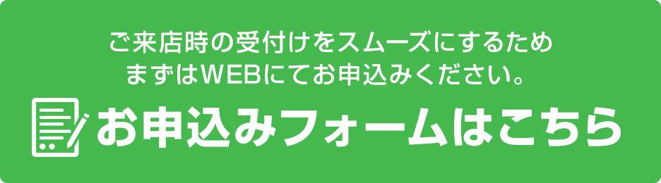 ご来店時の受付けをスムーズにするため、まずはWEBにてお申込みください。